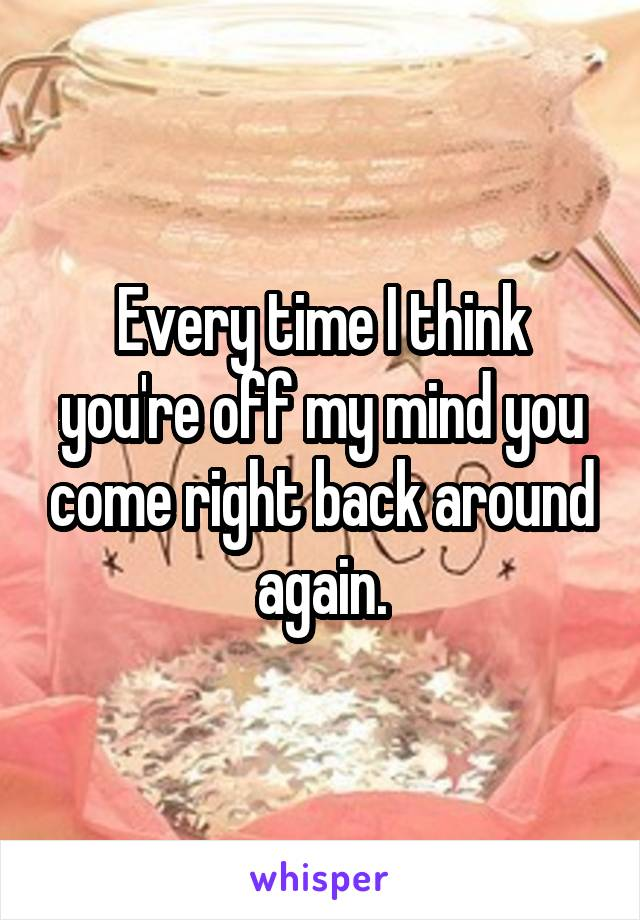Every time I think you're off my mind you come right back around again.