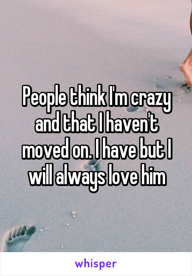 People think I'm crazy and that I haven't moved on. I have but I will always love him