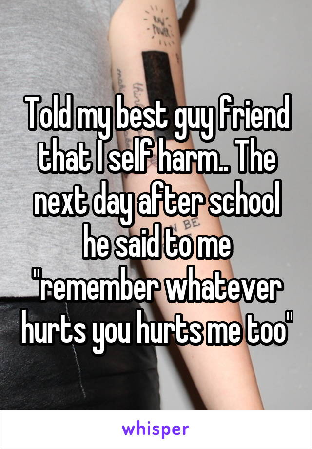 "Told my best guy friend that I self harm.. The next day after school he said to me ""remember whatever hurts you hurts me too"""