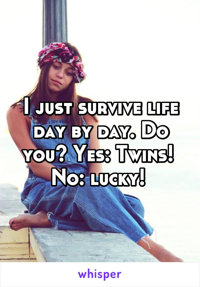 I just survive life day by day. Do you? Yes: Twins!  No: lucky!