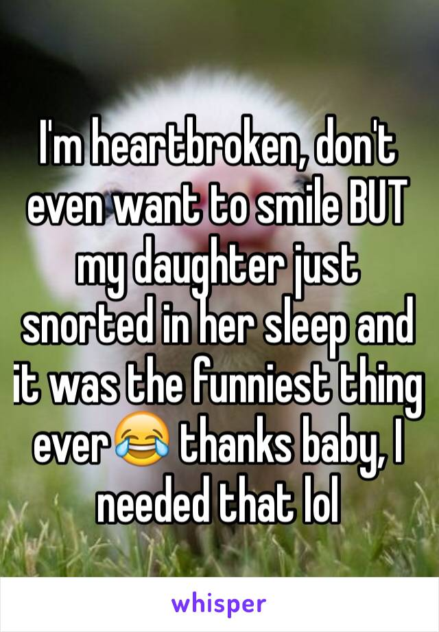 I'm heartbroken, don't even want to smile BUT my daughter just snorted in her sleep and it was the funniest thing ever😂 thanks baby, I needed that lol