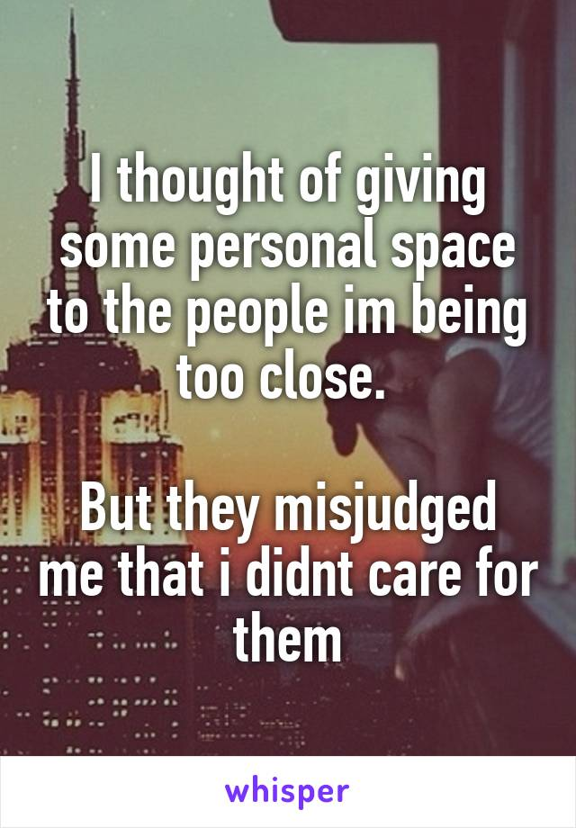 I thought of giving some personal space to the people im being too close.   But they misjudged me that i didnt care for them