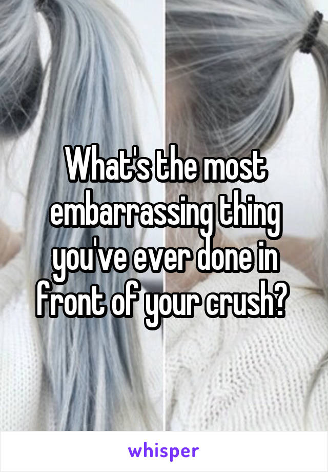 What's the most embarrassing thing you've ever done in front of your crush?