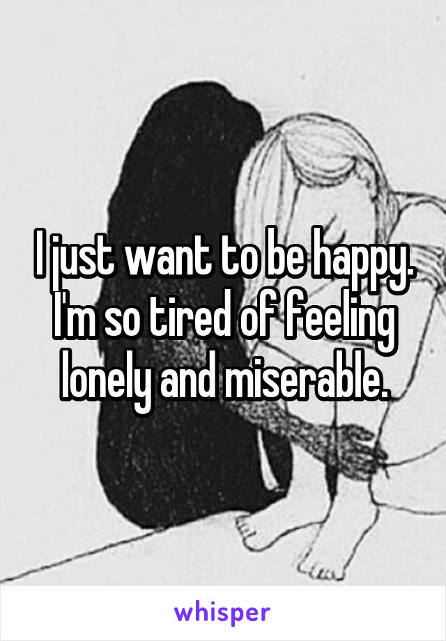 I just want to be happy. I'm so tired of feeling lonely and miserable.