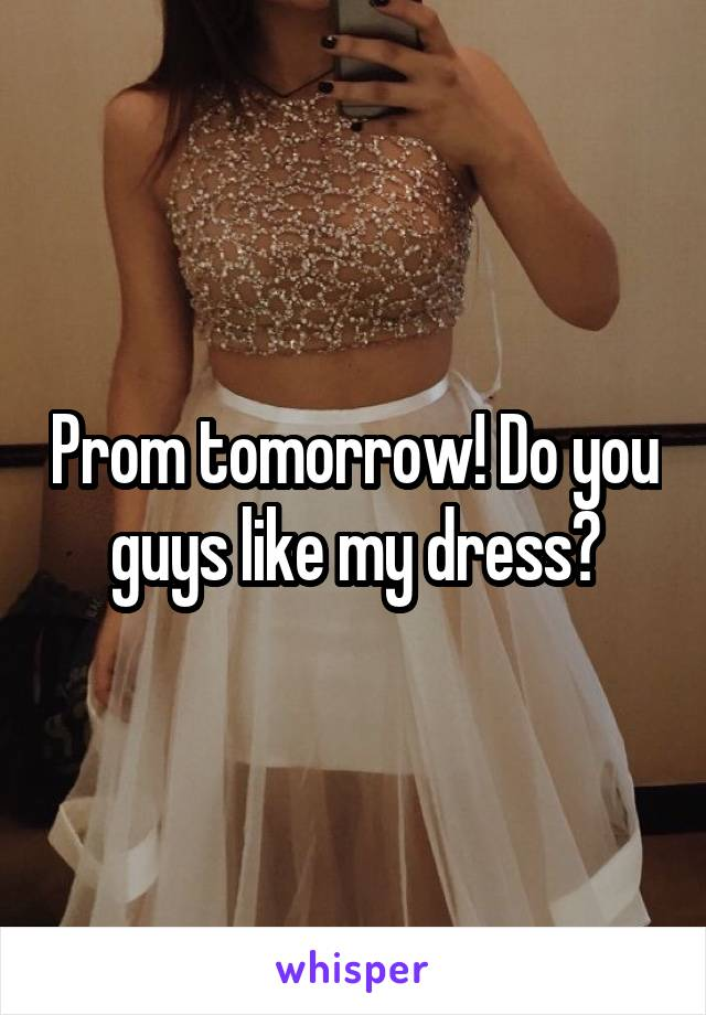 Prom tomorrow! Do you guys like my dress?