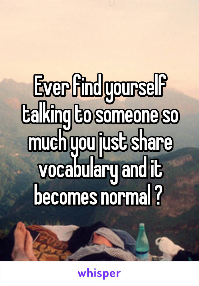 Ever find yourself talking to someone so much you just share vocabulary and it becomes normal ?