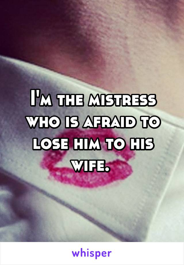 I'm the mistress who is afraid to lose him to his wife.