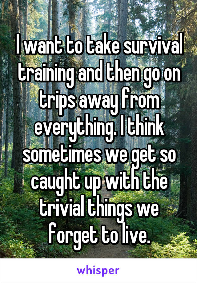 I want to take survival training and then go on trips away from everything. I think sometimes we get so caught up with the trivial things we forget to live.