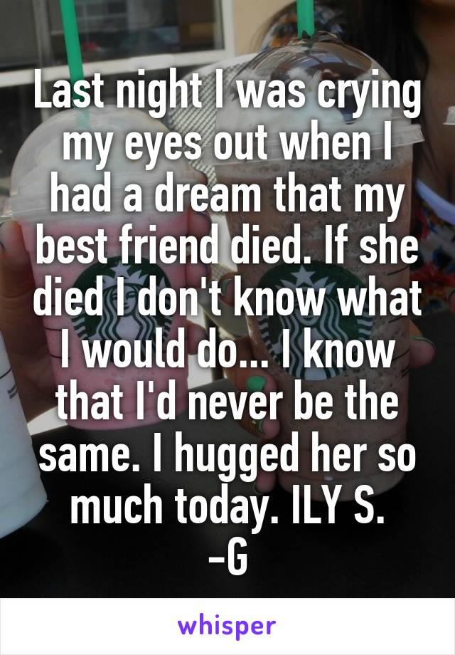 Last night I was crying my eyes out when I had a dream that my best friend died. If she died I don't know what I would do... I know that I'd never be the same. I hugged her so much today. ILY S. -G