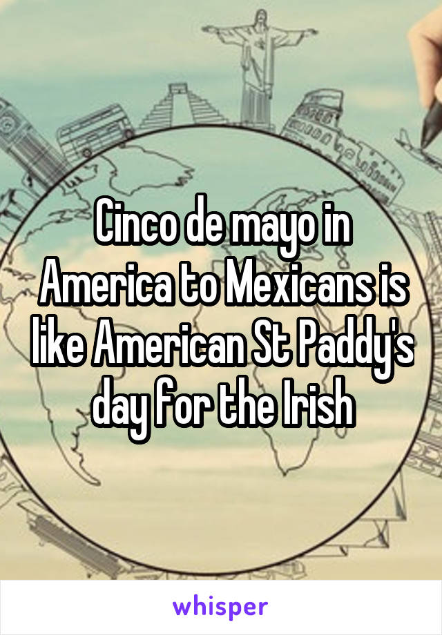 Cinco de mayo in America to Mexicans is like American St Paddy's day for the Irish