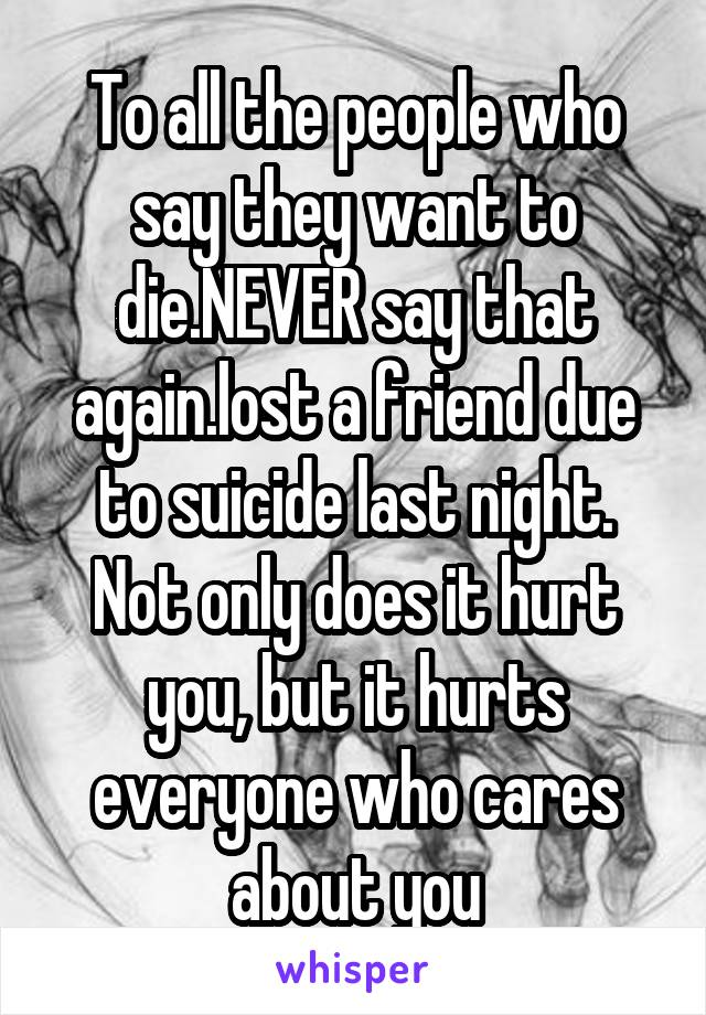 To all the people who say they want to die.NEVER say that again.lost a friend due to suicide last night. Not only does it hurt you, but it hurts everyone who cares about you