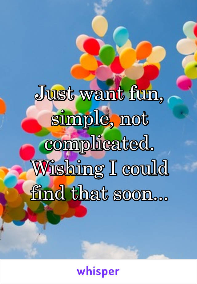 Just want fun, simple, not complicated. Wishing I could find that soon...