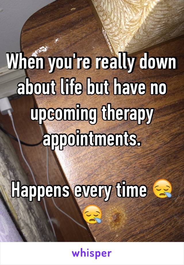 When you're really down about life but have no upcoming therapy appointments.   Happens every time 😪😪