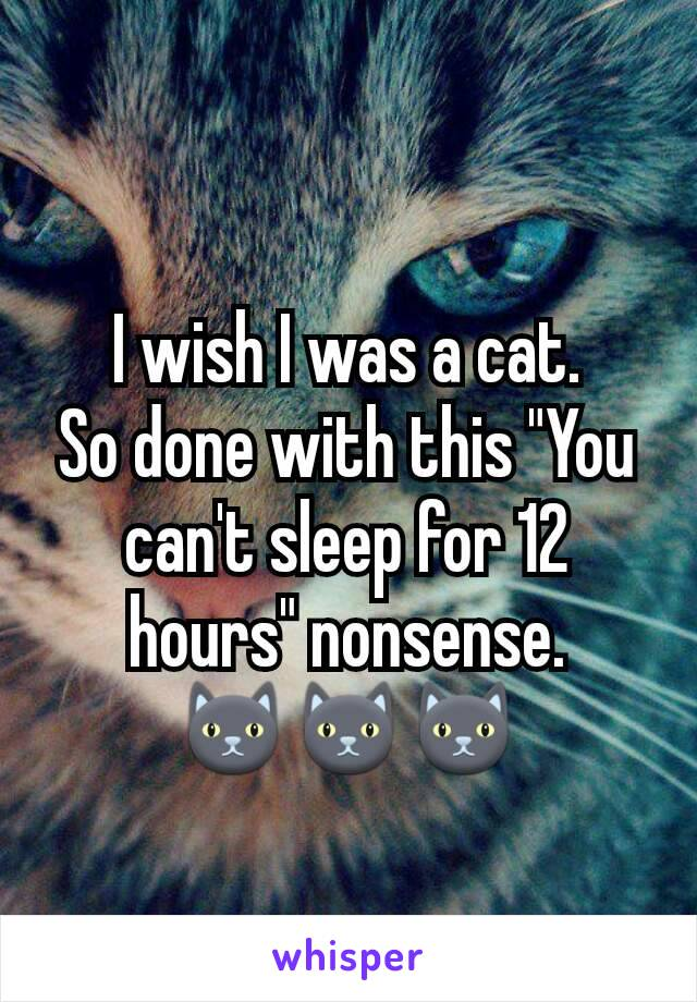"I wish I was a cat. So done with this ""You can't sleep for 12 hours"" nonsense. 🐱🐱🐱"