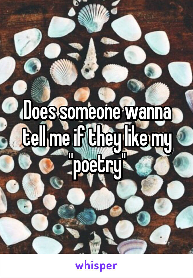 """Does someone wanna tell me if they like my """"poetry"""""""