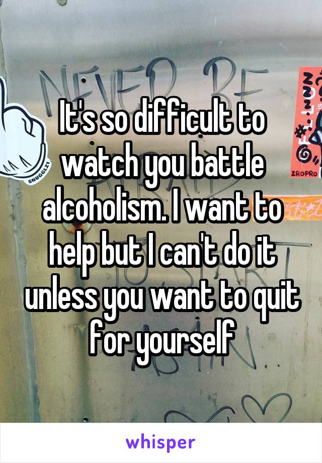 It's so difficult to watch you battle alcoholism. I want to help but I can't do it unless you want to quit for yourself