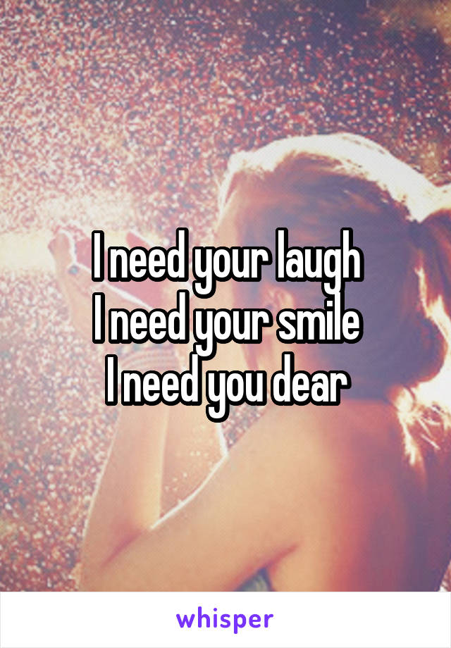 I need your laugh I need your smile I need you dear