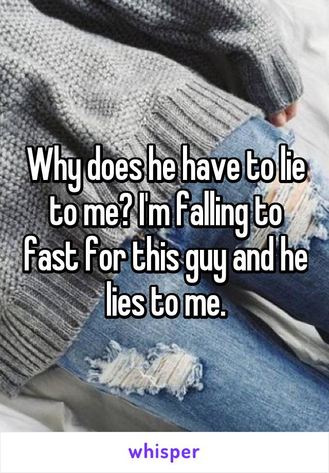 Why does he have to lie to me? I'm falling to fast for this guy and he lies to me.
