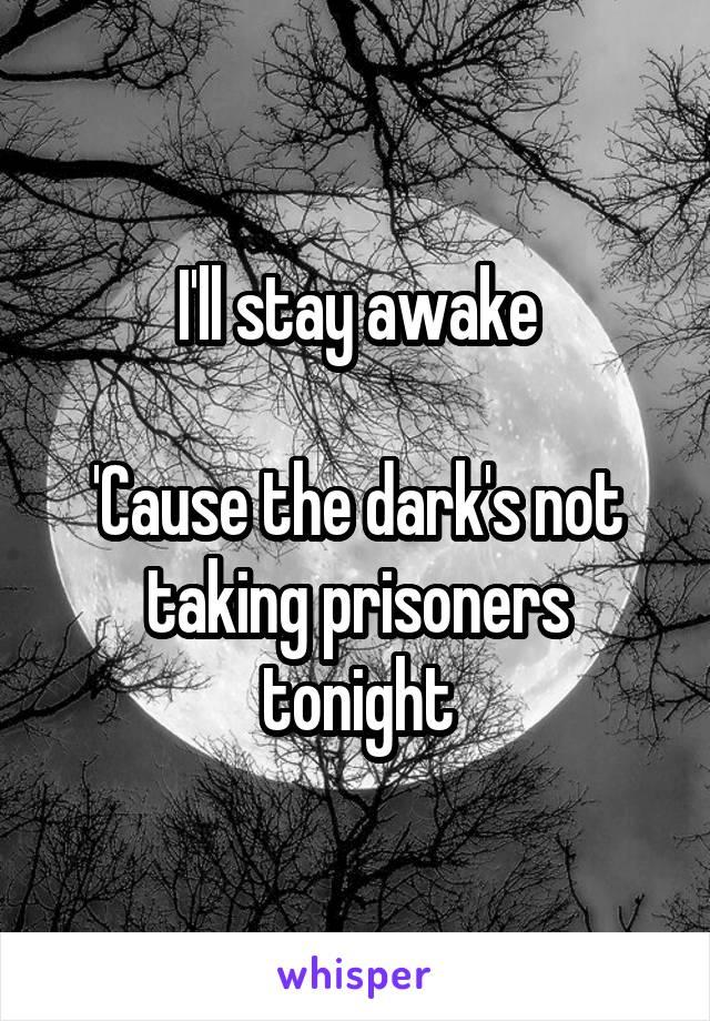 I'll stay awake  'Cause the dark's not taking prisoners tonight