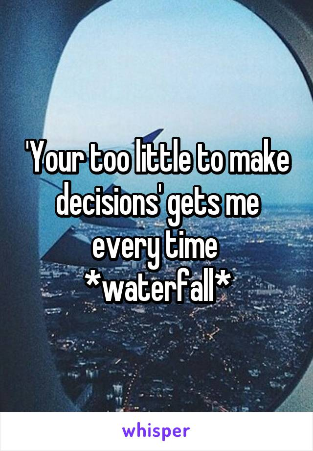 'Your too little to make decisions' gets me every time  *waterfall*