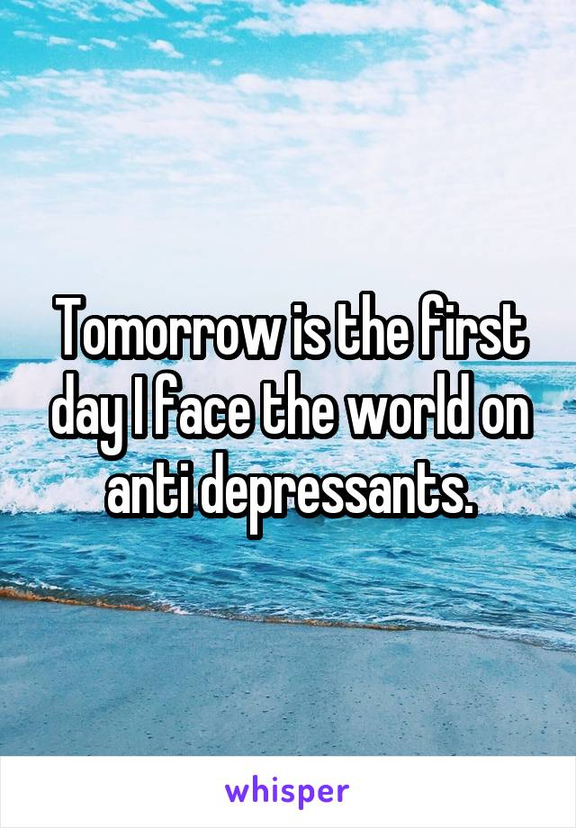 Tomorrow is the first day I face the world on anti depressants.