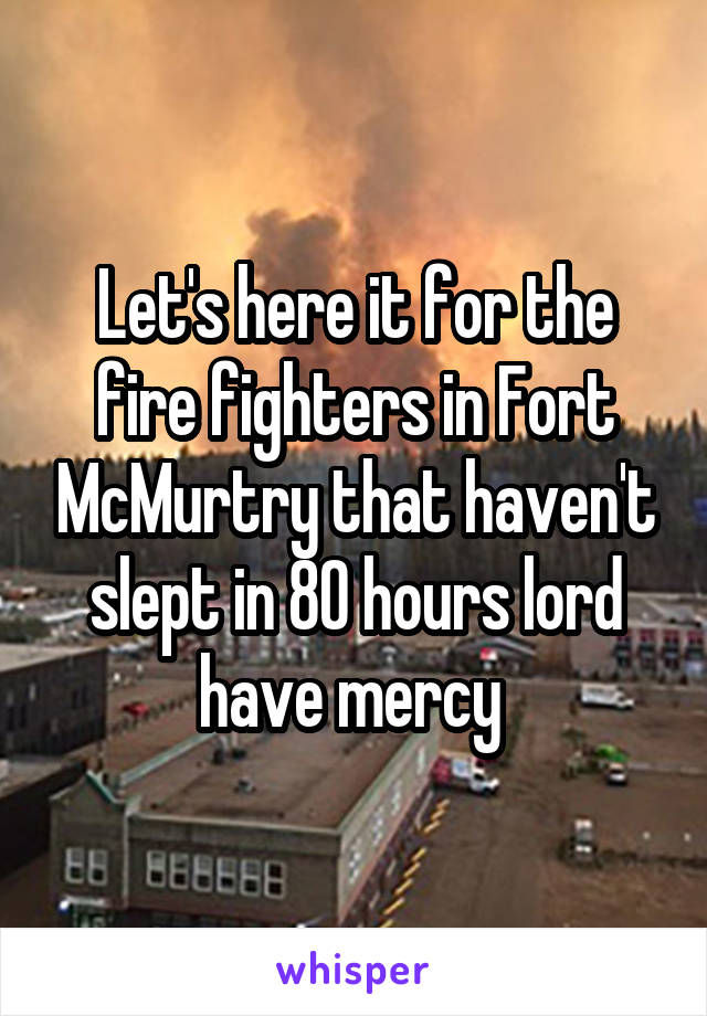 Let's here it for the fire fighters in Fort McMurtry that haven't slept in 80 hours lord have mercy