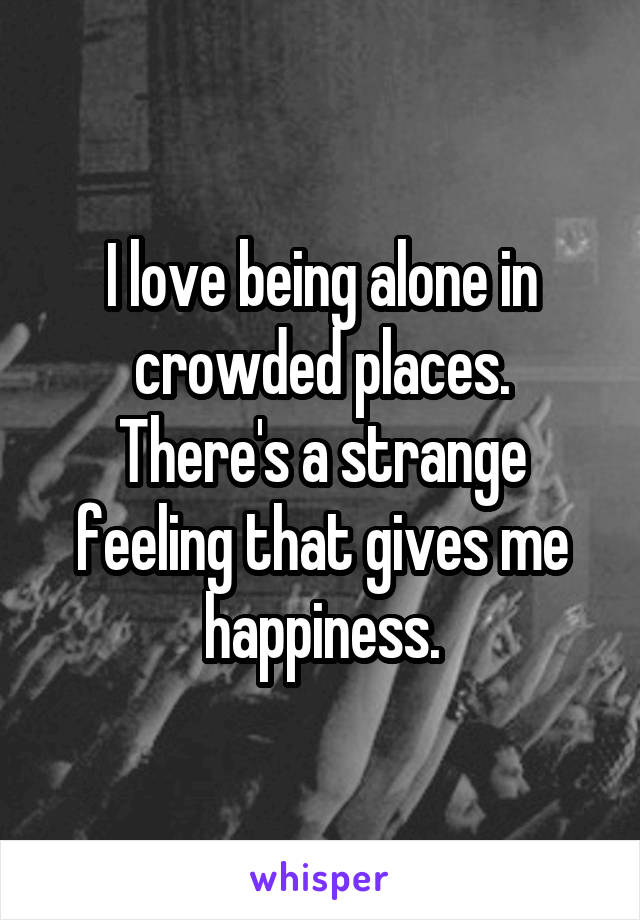 I love being alone in crowded places. There's a strange feeling that gives me happiness.