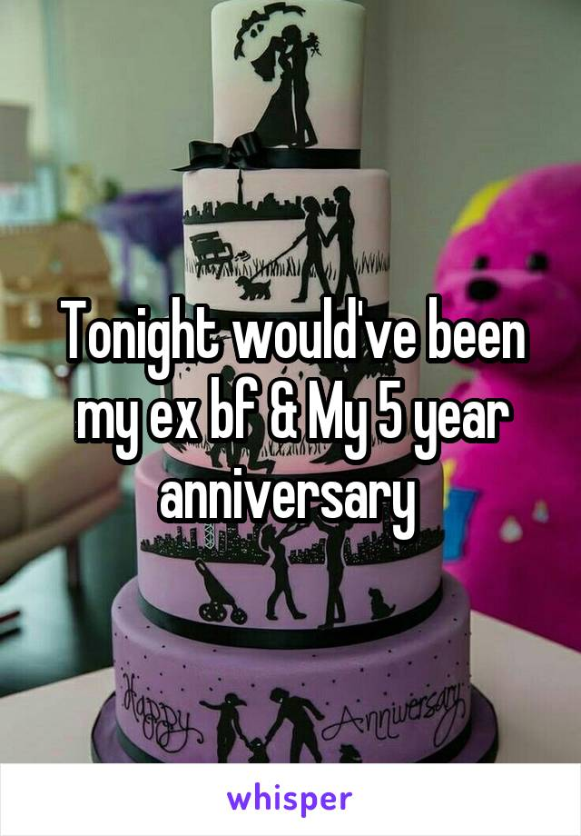 Tonight would've been my ex bf & My 5 year anniversary