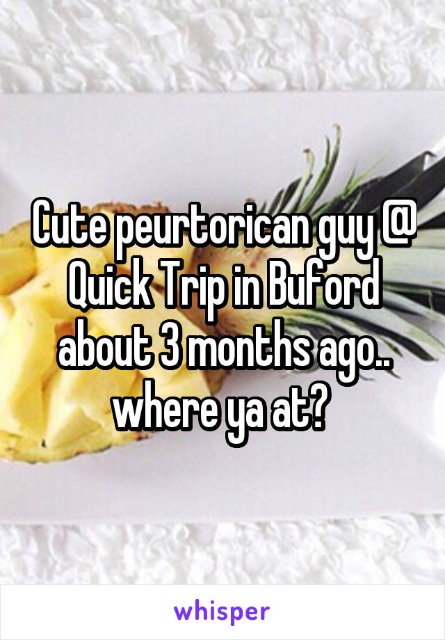 Cute peurtorican guy @ Quick Trip in Buford about 3 months ago.. where ya at?