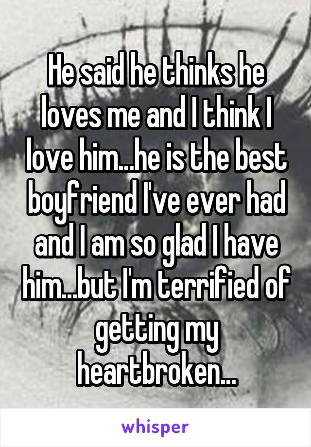 He said he thinks he loves me and I think I love him...he is the best boyfriend I've ever had and I am so glad I have him...but I'm terrified of getting my heartbroken...