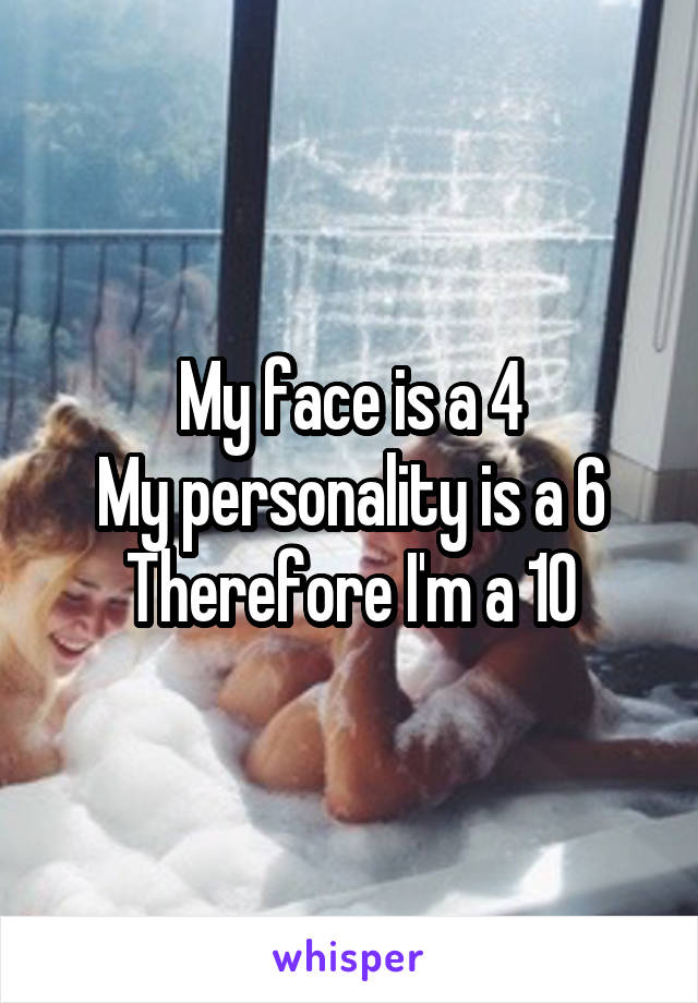 My face is a 4 My personality is a 6 Therefore I'm a 10