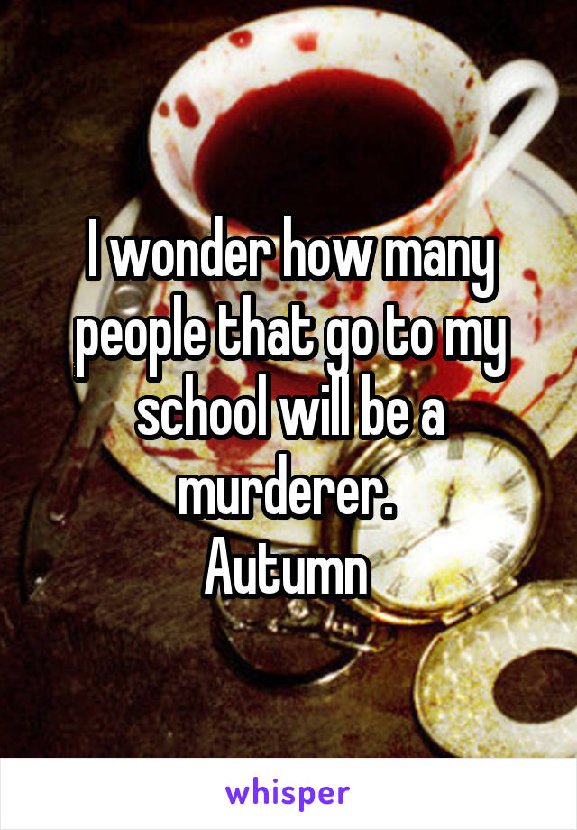 I wonder how many people that go to my school will be a murderer.  Autumn