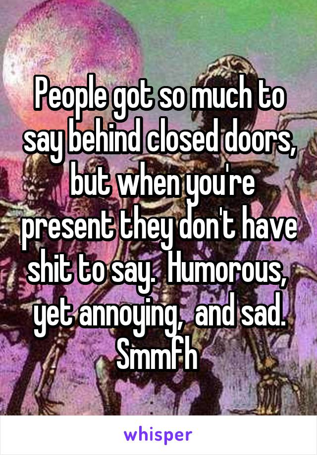 People got so much to say behind closed doors,  but when you're present they don't have shit to say.  Humorous,  yet annoying,  and sad. Smmfh
