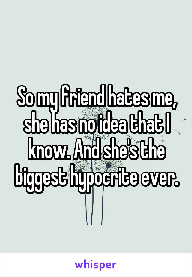 So my friend hates me, she has no idea that I know. And she's the biggest hypocrite ever.