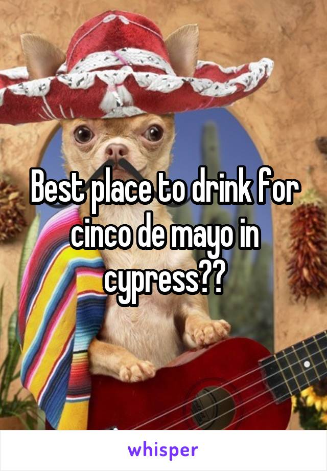Best place to drink for cinco de mayo in cypress??
