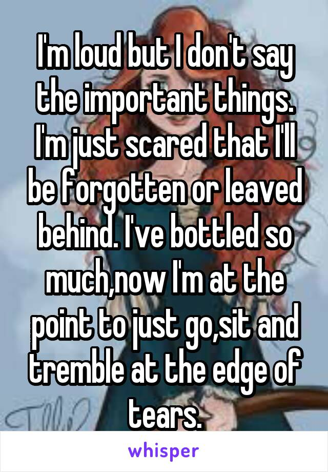 I'm loud but I don't say the important things. I'm just scared that I'll be forgotten or leaved behind. I've bottled so much,now I'm at the point to just go,sit and tremble at the edge of tears.