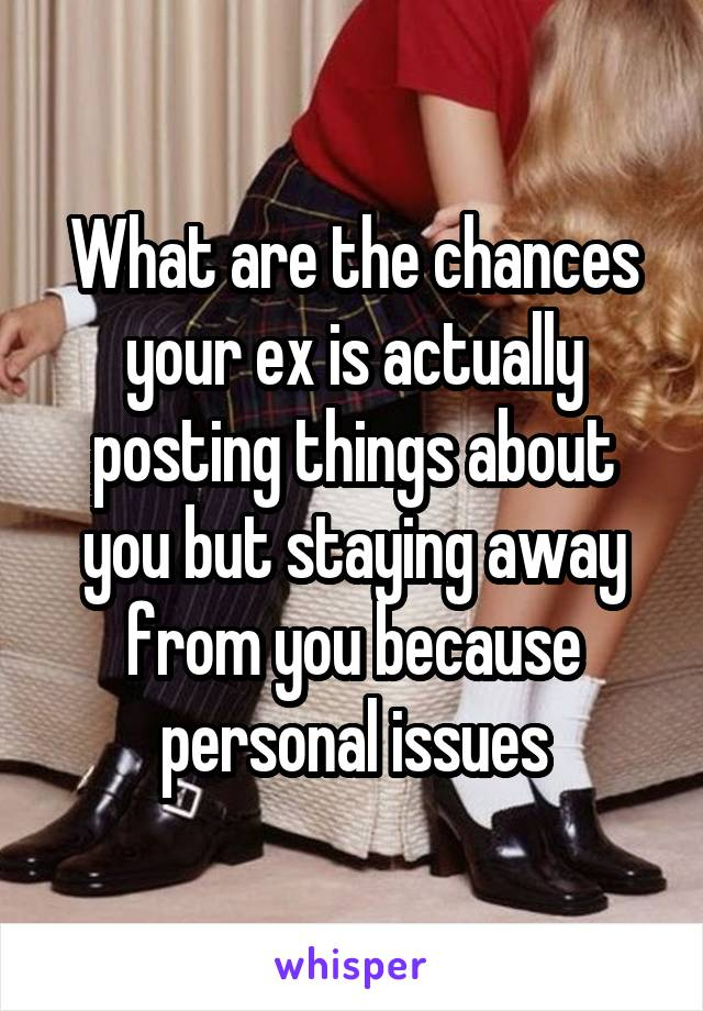 What are the chances your ex is actually posting things about you but staying away from you because personal issues