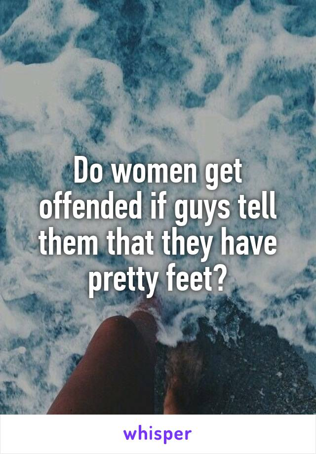 Do women get offended if guys tell them that they have pretty feet?