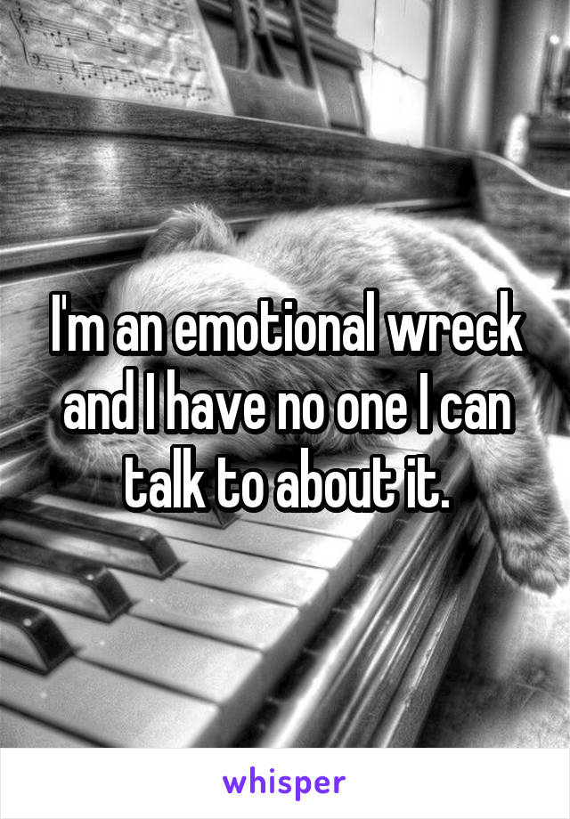 I'm an emotional wreck and I have no one I can talk to about it.