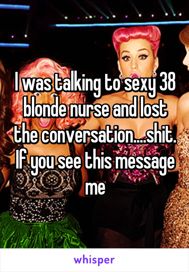 I was talking to sexy 38 blonde nurse and lost the conversation....shit. If you see this message me