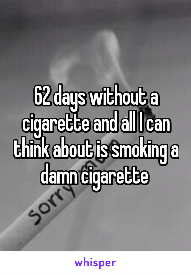 62 days without a cigarette and all I can think about is smoking a damn cigarette