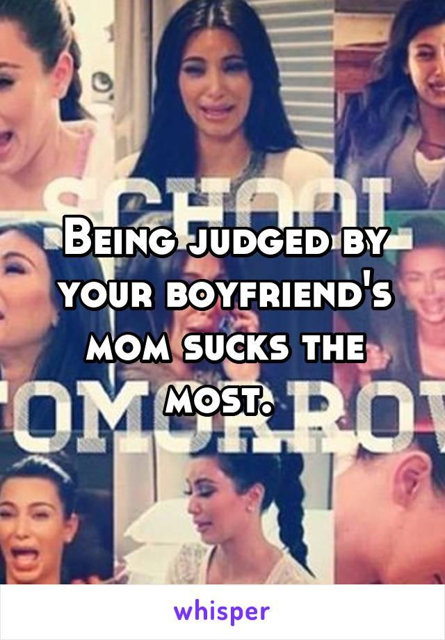 Being judged by your boyfriend's mom sucks the most.