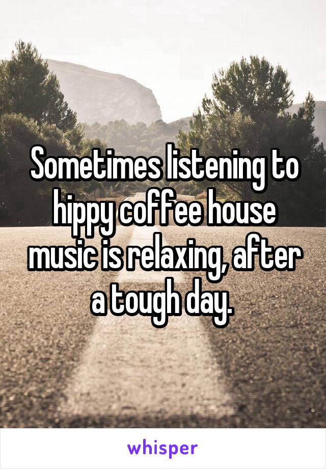 Sometimes listening to hippy coffee house music is relaxing, after a tough day.
