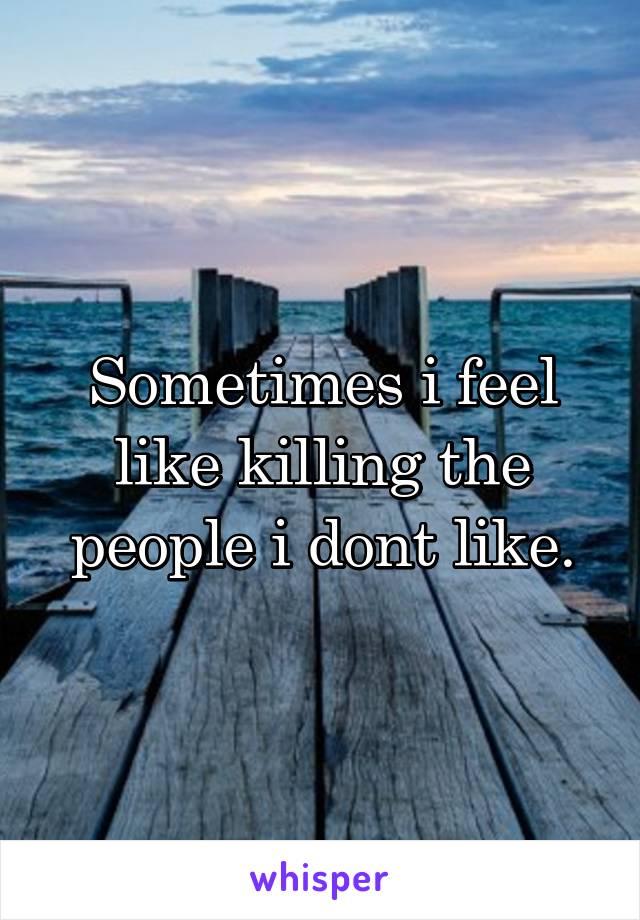 Sometimes i feel like killing the people i dont like.