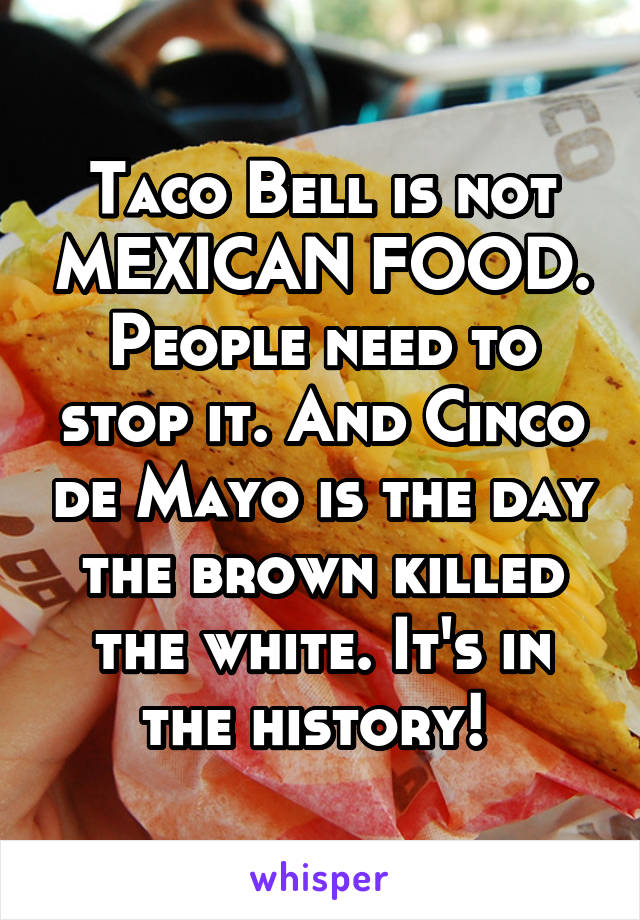 Taco Bell is not MEXICAN FOOD. People need to stop it. And Cinco de Mayo is the day the brown killed the white. It's in the history!