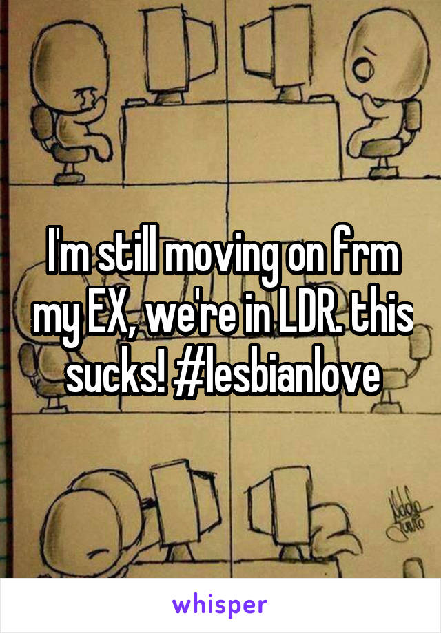 I'm still moving on frm my EX, we're in LDR. this sucks! #lesbianlove