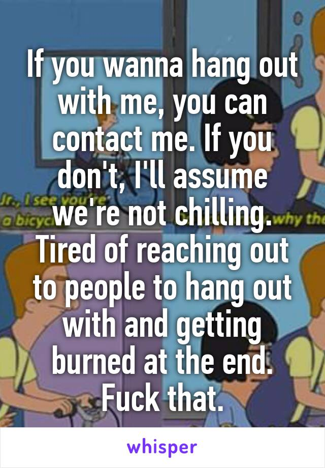 If you wanna hang out with me, you can contact me. If you don't, I'll assume we're not chilling. Tired of reaching out to people to hang out with and getting burned at the end. Fuck that.