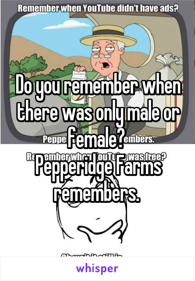 Do you remember when there was only male or female?  Pepperidge Farms remembers.
