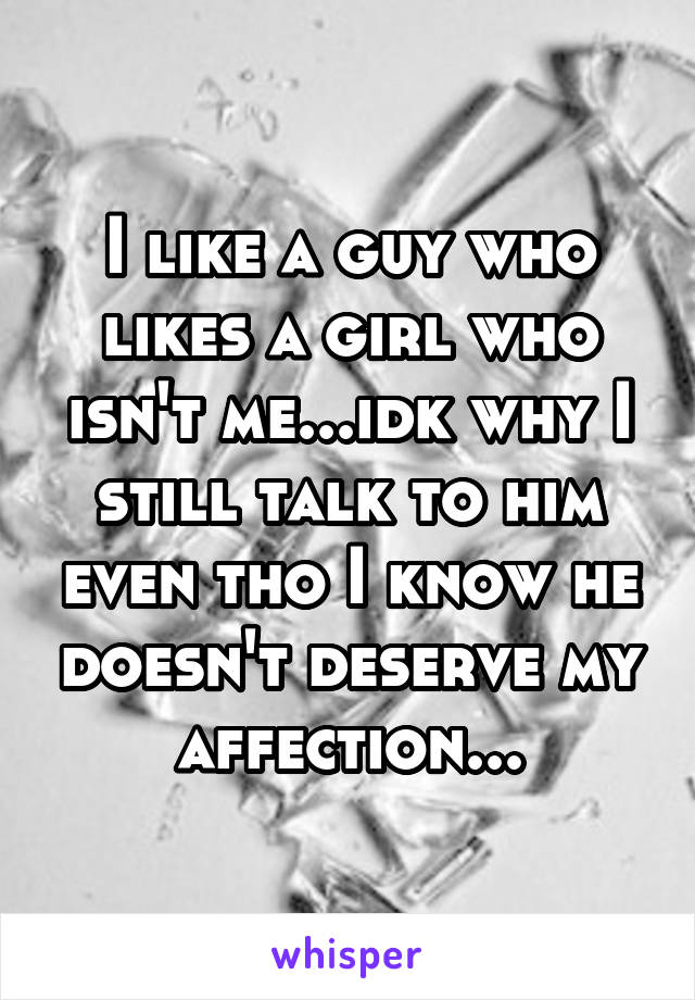 I like a guy who likes a girl who isn't me...idk why I still talk to him even tho I know he doesn't deserve my affection...