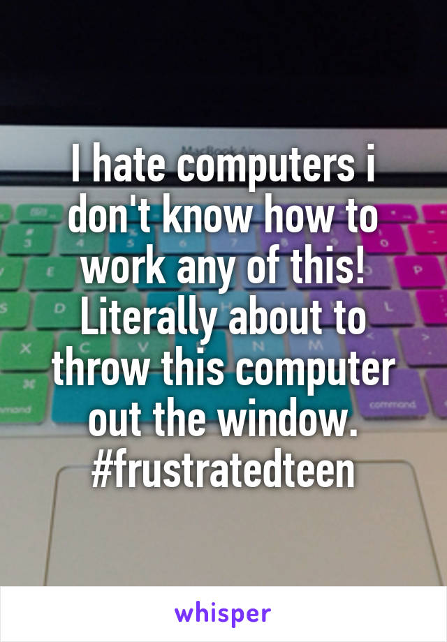 I hate computers i don't know how to work any of this! Literally about to throw this computer out the window. #frustratedteen